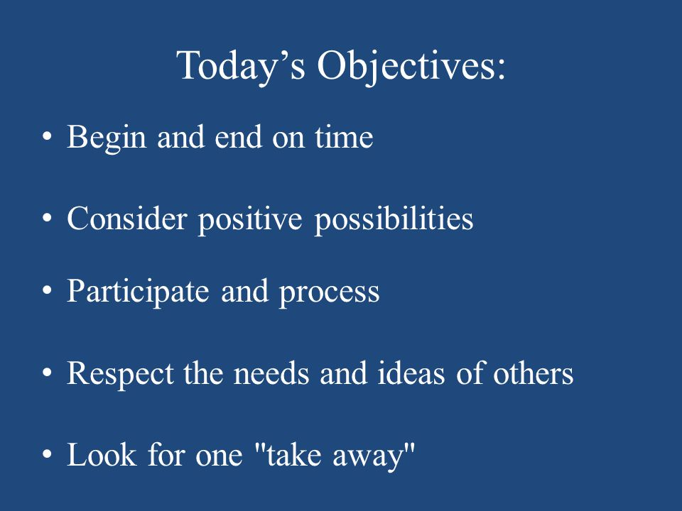 Today's Objectives: Begin and end on time Consider positive possibilities Participate and process Respect the needs and ideas of others Look for one take away