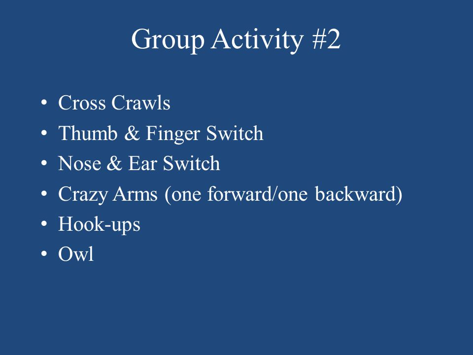 Group Activity #2 Cross Crawls Thumb & Finger Switch Nose & Ear Switch Crazy Arms (one forward/one backward) Hook-ups Owl