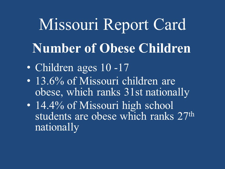Missouri Report Card Number of Obese Children Children ages 10 -17 13.6% of Missouri children are obese, which ranks 31st nationally 14.4% of Missouri high school students are obese which ranks 27 th nationally