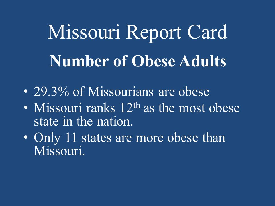 Missouri Report Card Number of Obese Adults 29.3% of Missourians are obese Missouri ranks 12 th as the most obese state in the nation.