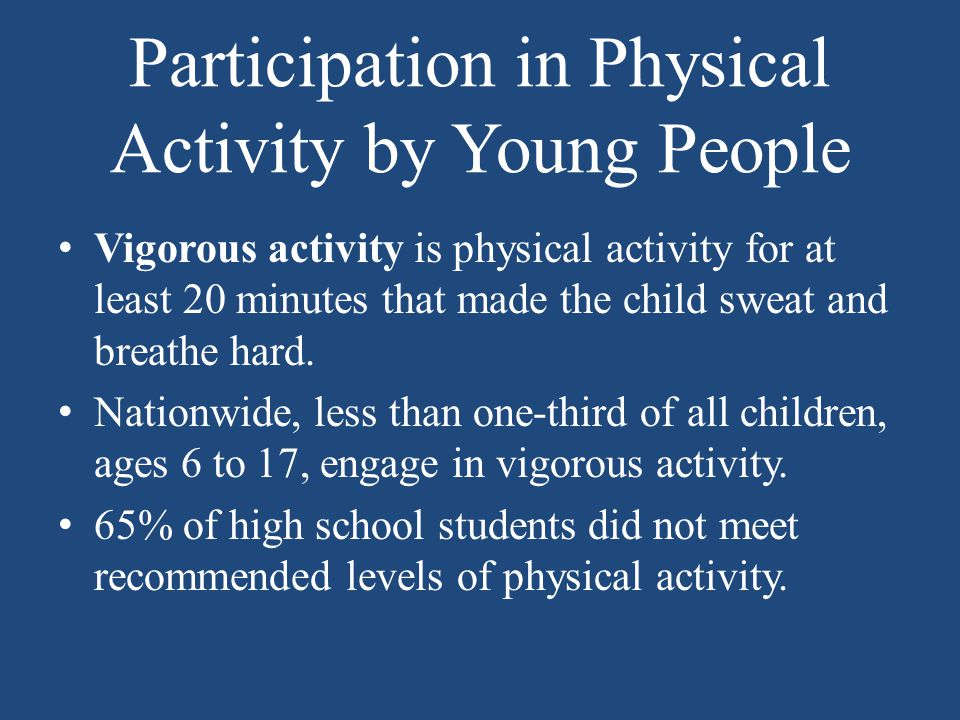 Participation in Physical Activity by Young People Vigorous activity is physical activity for at least 20 minutes that made the child sweat and breathe hard.