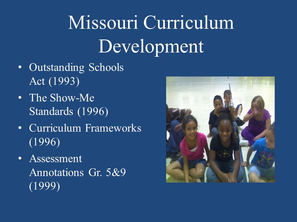 Missouri Curriculum Development Outstanding Schools Act (1993) The Show-Me Standards (1996) Curriculum Frameworks (1996) Assessment Annotations Gr.