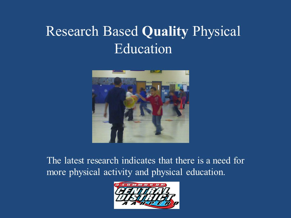 Research Based Quality Physical Education The latest research indicates that there is a need for more physical activity and physical education.
