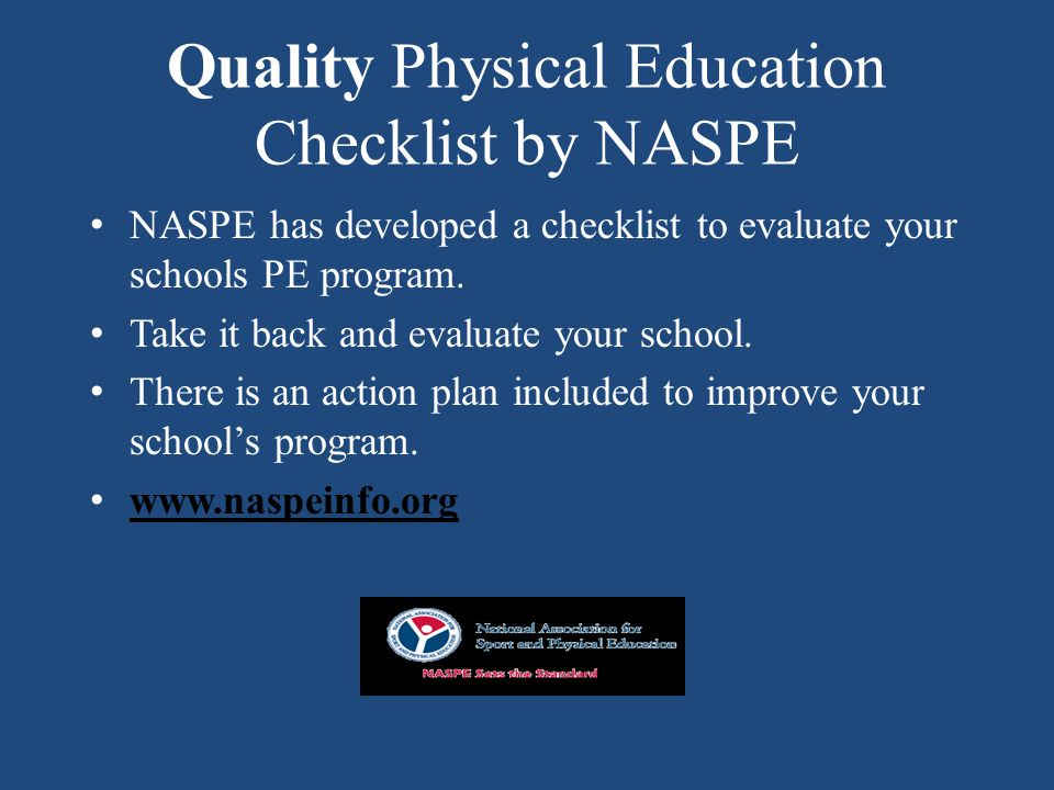 Quality Physical Education Checklist by NASPE NASPE has developed a checklist to evaluate your schools PE program.