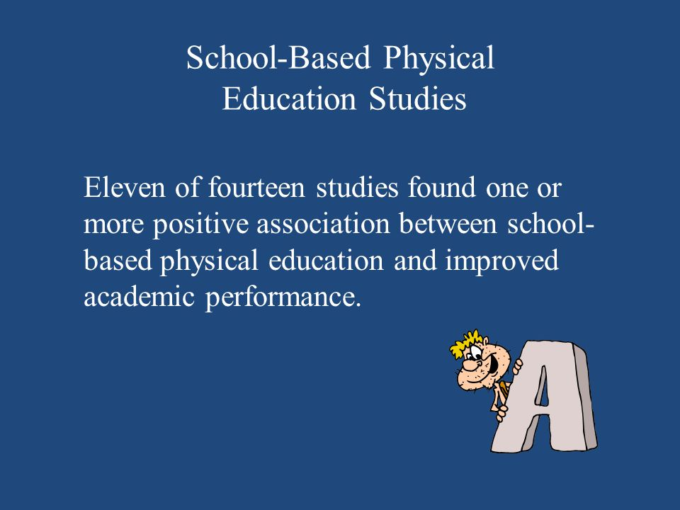 School-Based Physical Education Studies Eleven of fourteen studies found one or more positive association between school- based physical education and improved academic performance.