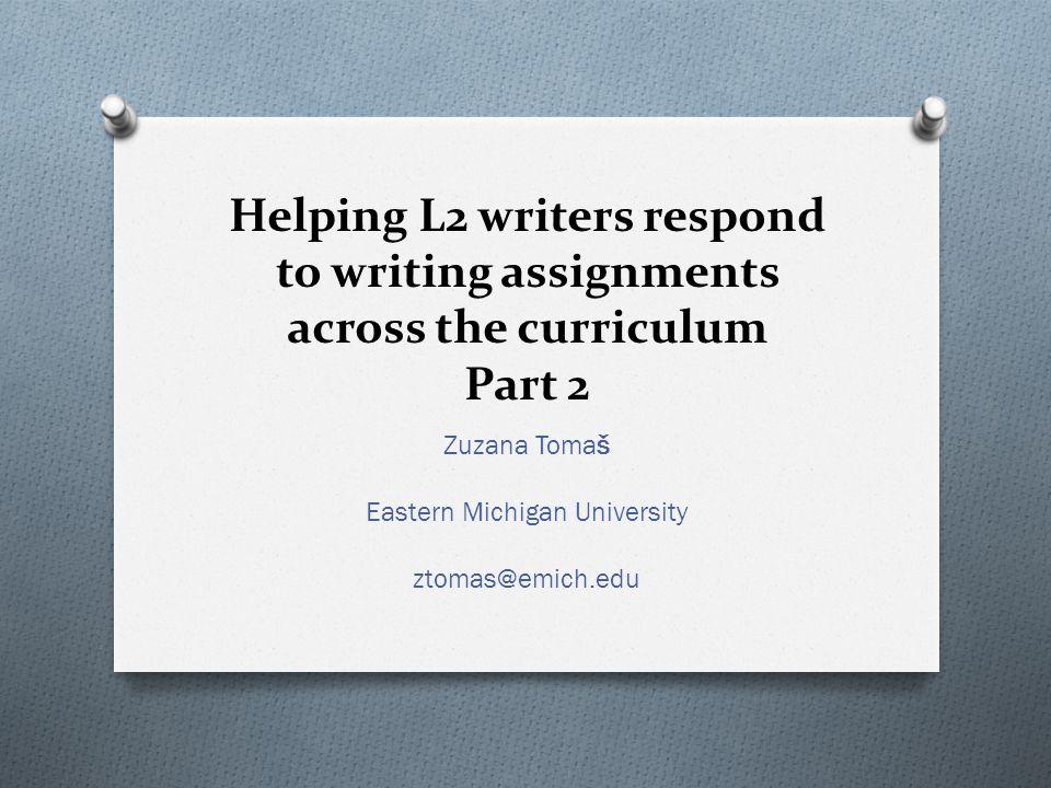 Helping L2 writers respond to writing assignments across the curriculum Part 2 Zuzana Tomaš Eastern Michigan University ztomas@emich.edu