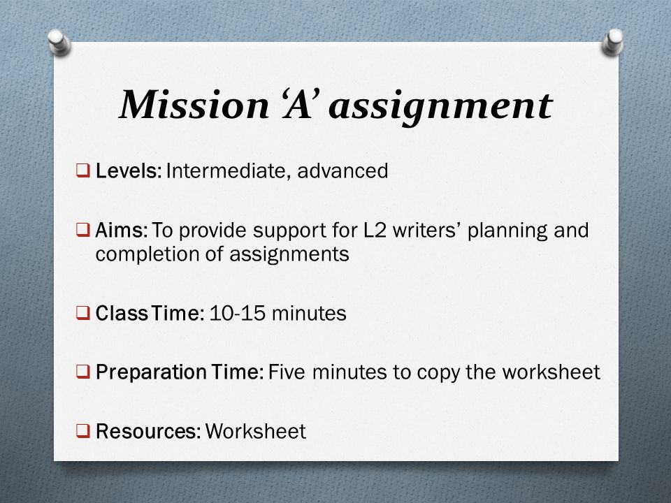 Mission 'A' assignment  Levels: Intermediate, advanced  Aims: To provide support for L2 writers' planning and completion of assignments  Class Time