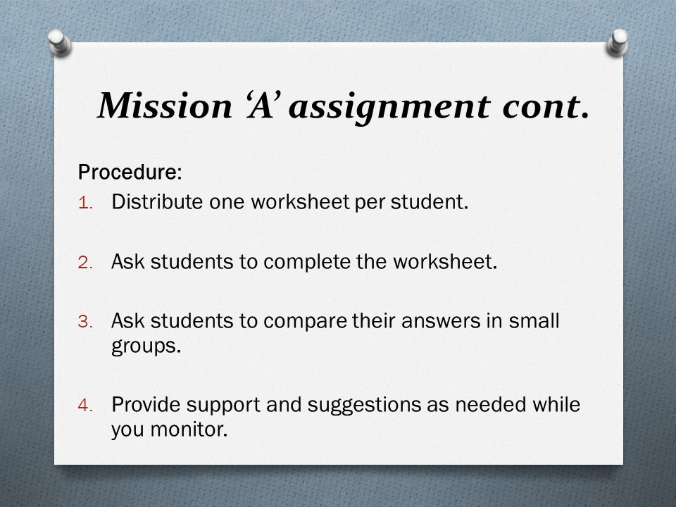 Mission 'A' assignment cont. Procedure: 1. Distribute one worksheet per student. 2. Ask students to complete the worksheet. 3. Ask students to compare