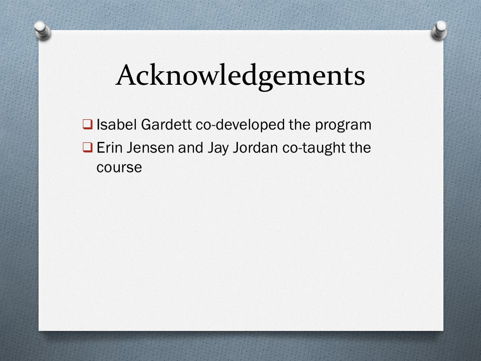 Acknowledgements  Isabel Gardett co-developed the program  Erin Jensen and Jay Jordan co-taught the course