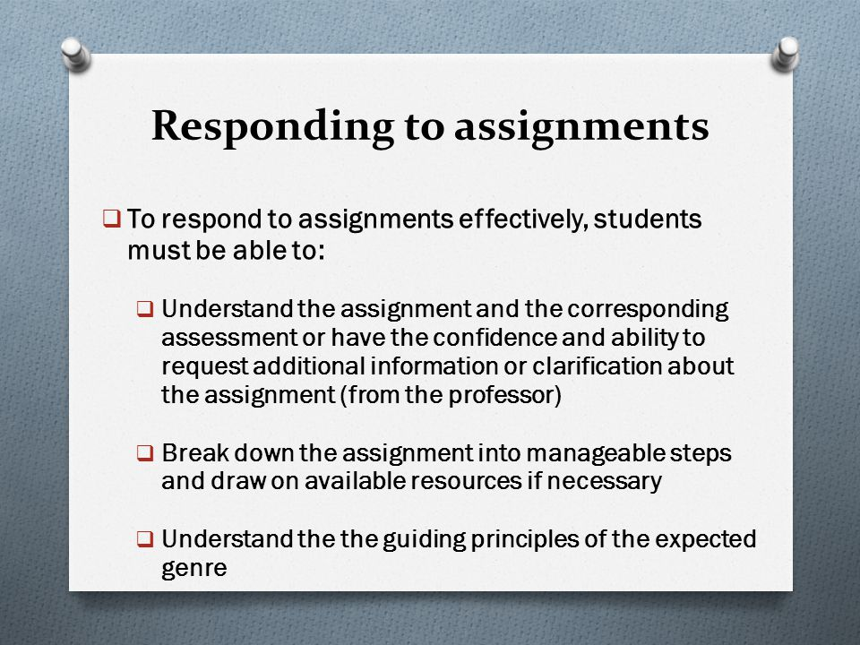 Responding to assignments  To respond to assignments effectively, students must be able to:  Understand the assignment and the corresponding assessm
