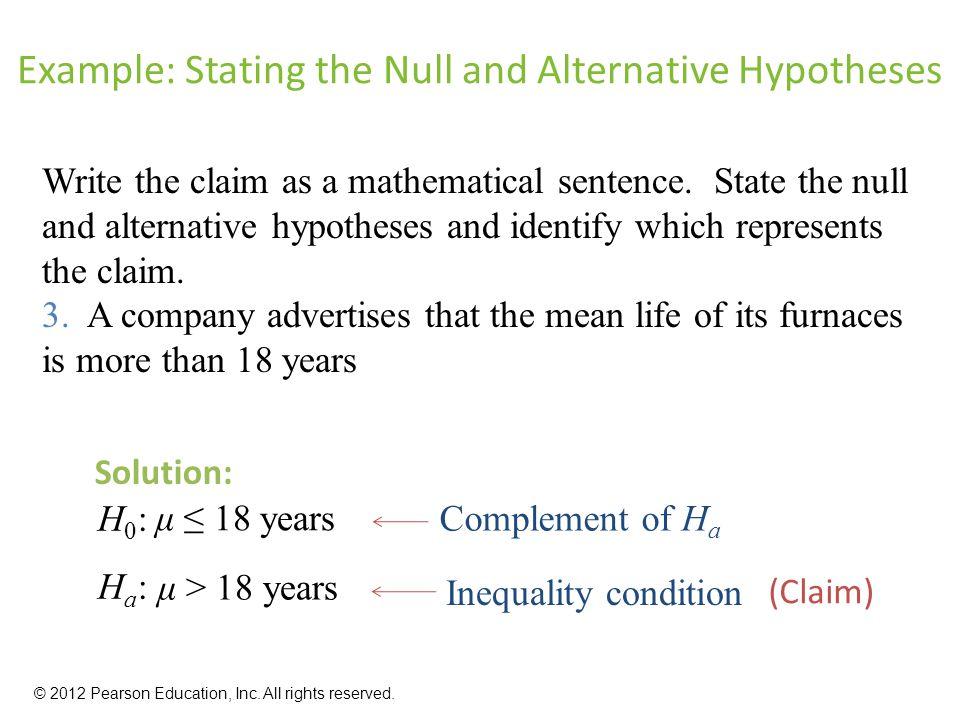 μ ≤ 18 years Example: Stating the Null and Alternative Hypotheses Write the claim as a mathematical sentence.
