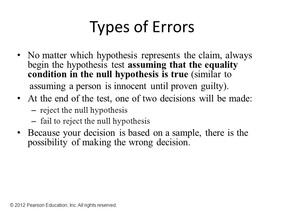 Types of Errors No matter which hypothesis represents the claim, always begin the hypothesis test assuming that the equality condition in the null hypothesis is true (similar to assuming a person is innocent until proven guilty).