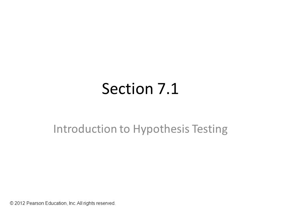Section 7.1 Introduction to Hypothesis Testing © 2012 Pearson Education, Inc. All rights reserved.