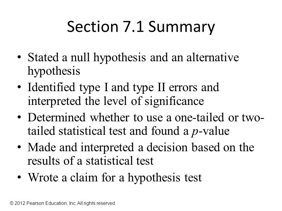 Section 7.1 Summary Stated a null hypothesis and an alternative hypothesis Identified type I and type II errors and interpreted the level of significance Determined whether to use a one-tailed or two- tailed statistical test and found a p-value Made and interpreted a decision based on the results of a statistical test Wrote a claim for a hypothesis test © 2012 Pearson Education, Inc.