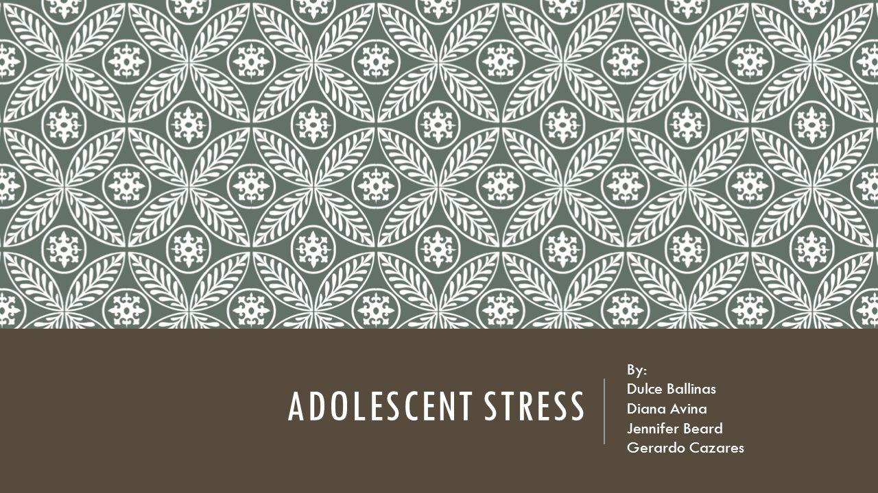 ADOLESCENT STRESS By: Dulce Ballinas Diana Avina Jennifer Beard Gerardo Cazares