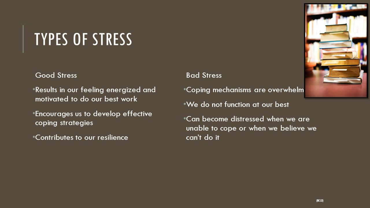TYPES OF STRESS Good Stress Results in our feeling energized and motivated to do our best work Encourages us to develop effective coping strategies Contributes to our resilience Bad Stress Coping mechanisms are overwhelmed We do not function at our best Can become distressed when we are unable to cope or when we believe we can't do it (NCLD)