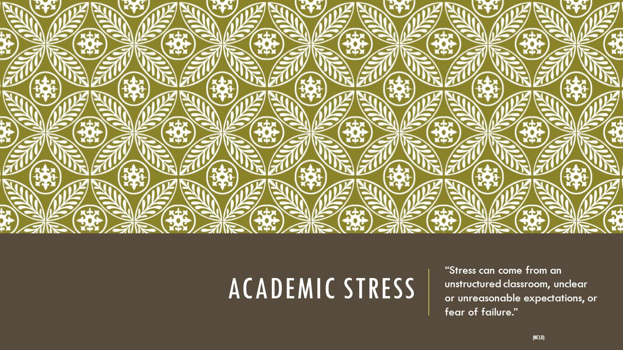 ACADEMIC STRESS Stress can come from an unstructured classroom, unclear or unreasonable expectations, or fear of failure. (NCLD)