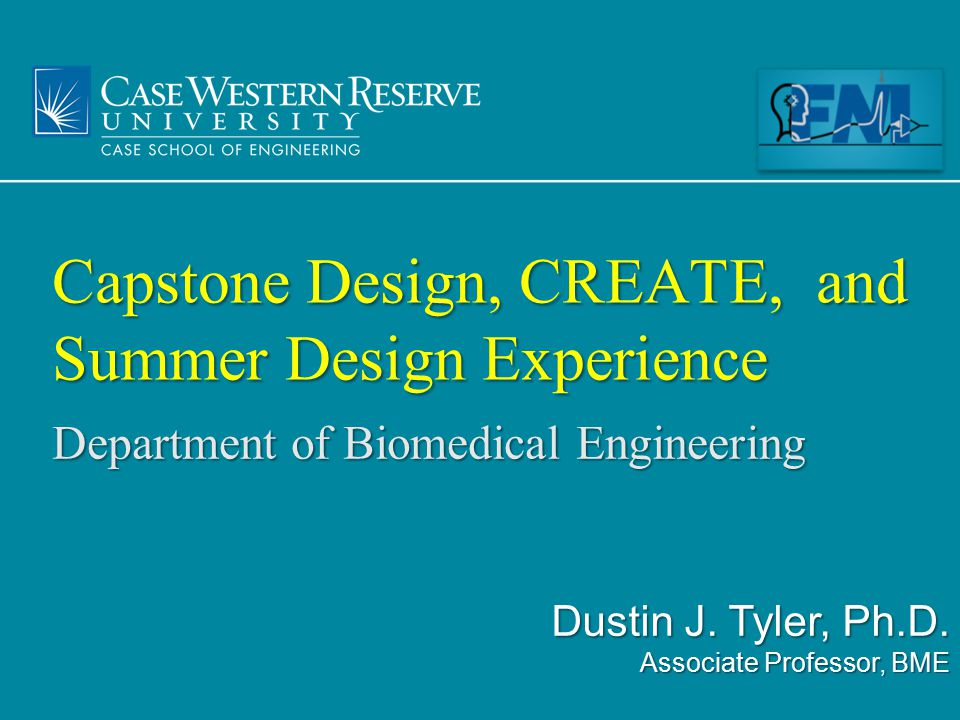 Dept of Biomedical Engineering Summer Design Experience Student run $52k to operate $45k Alumni support (CAA) $7k Kern Foundation 14 students, full-time, M-Th, 9am-5pm Open all levels, all disciplines, and nationwide Subsidized / free housing for the summer Local medical / scientific needs based projects 2 Wks10 Wks