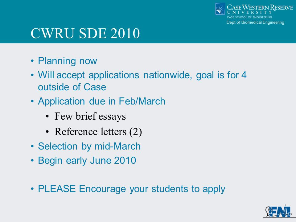 Dept of Biomedical Engineering CWRU SDE 2010 Planning now Will accept applications nationwide, goal is for 4 outside of Case Application due in Feb/March Few brief essays Reference letters (2) Selection by mid-March Begin early June 2010 PLEASE Encourage your students to apply