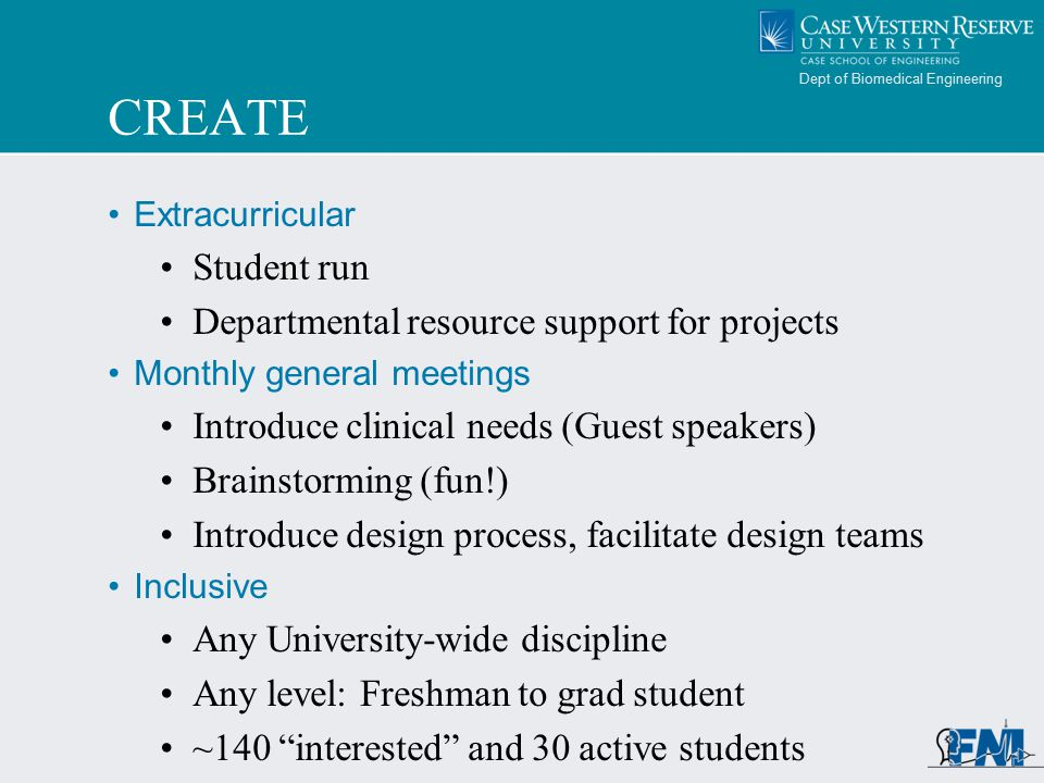 Dept of Biomedical Engineering CREATE Extracurricular Student run Departmental resource support for projects Monthly general meetings Introduce clinical needs (Guest speakers) Brainstorming (fun!) Introduce design process, facilitate design teams Inclusive Any University-wide discipline Any level: Freshman to grad student ~140 interested and 30 active students