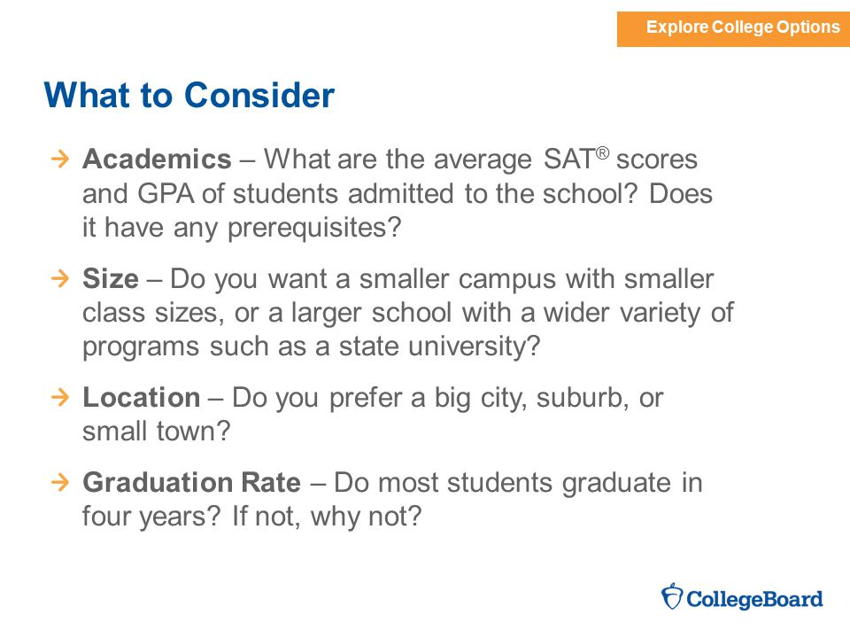 Explore College Options What to Consider Academics – What are the average SAT ® scores and GPA of students admitted to the school.