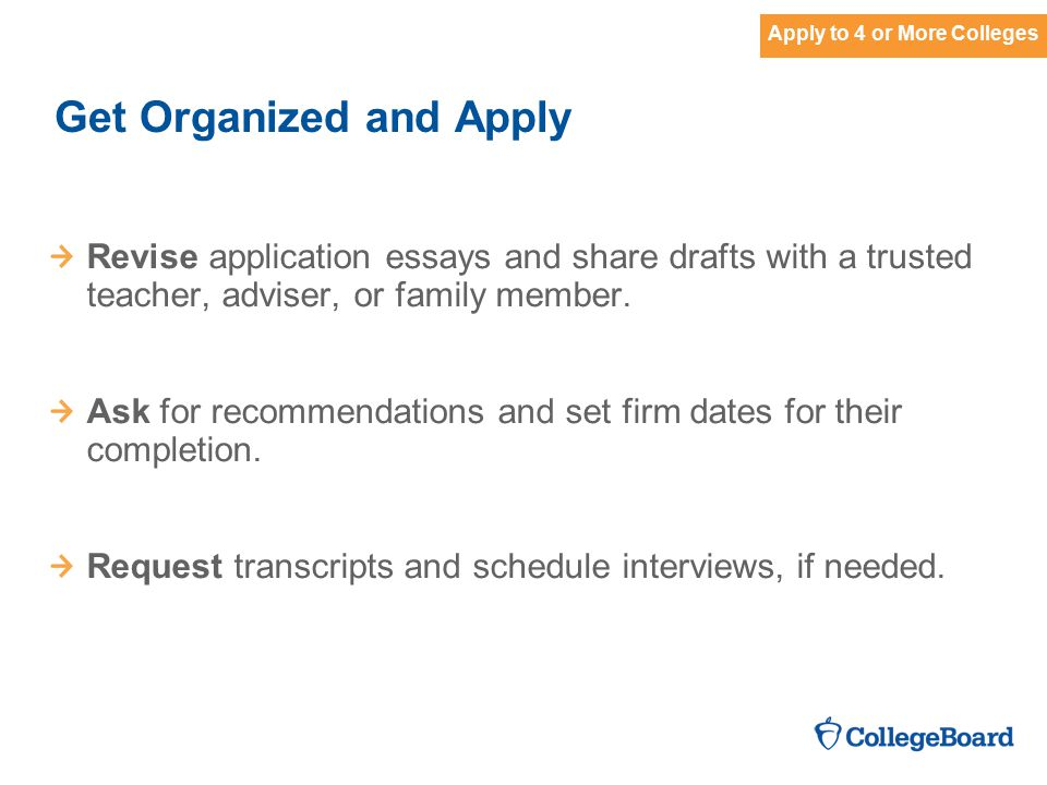 Get Organized and Apply Revise application essays and share drafts with a trusted teacher, adviser, or family member.
