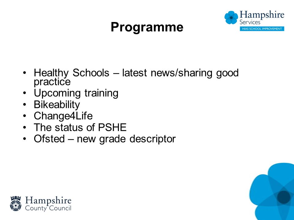Programme Healthy Schools – latest news/sharing good practice Upcoming training Bikeability Change4Life The status of PSHE Ofsted – new grade descriptor