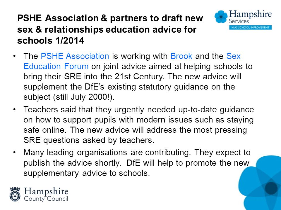 PSHE Association & partners to draft new sex & relationships education advice for schools 1/2014 The PSHE Association is working with Brook and the Sex Education Forum on joint advice aimed at helping schools to bring their SRE into the 21st Century.