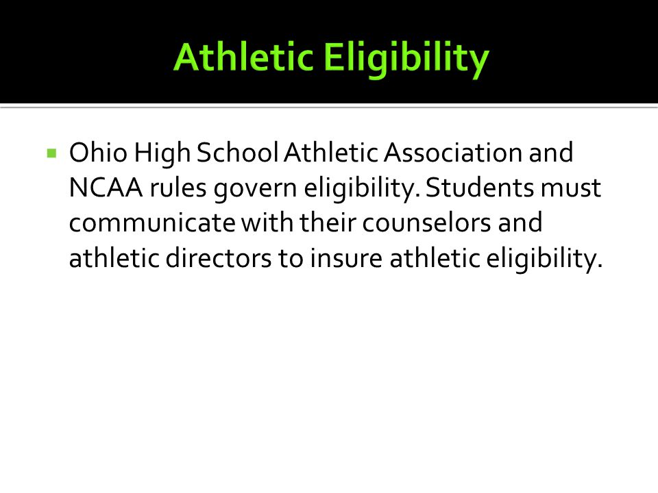  Ohio High School Athletic Association and NCAA rules govern eligibility. Students must communicate with their counselors and athletic directors to i
