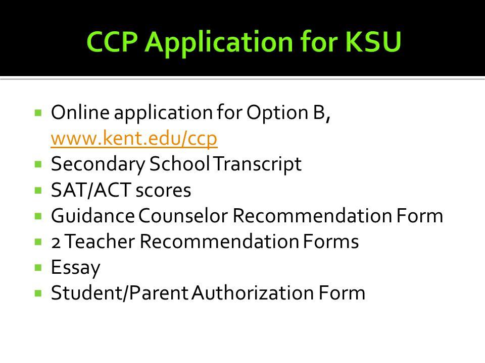  Online application for Option B, www.kent.edu/ccp www.kent.edu/ccp  Secondary School Transcript  SAT/ACT scores  Guidance Counselor Recommendatio