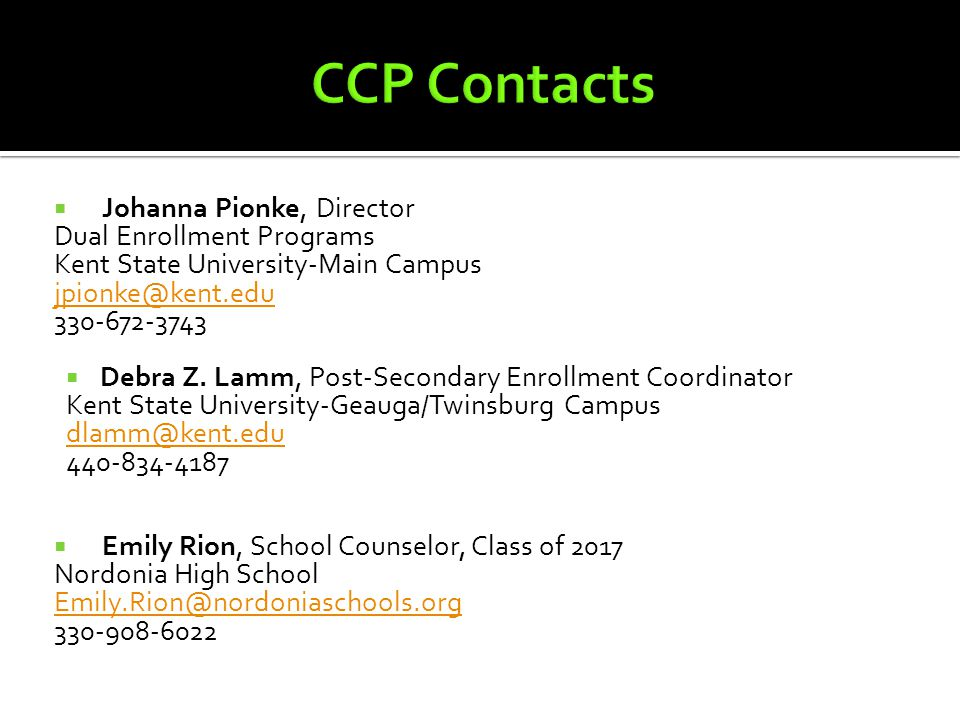  Johanna Pionke, Director Dual Enrollment Programs Kent State University-Main Campus jpionke@kent.edu 330-672-3743  Debra Z. Lamm, Post-Secondary En