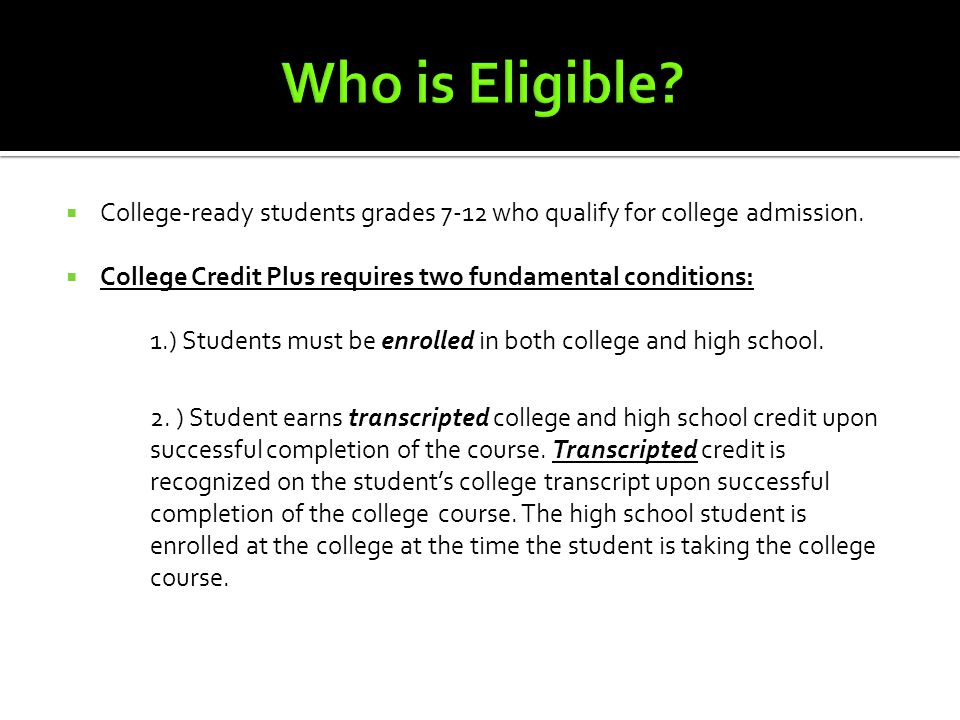  College-ready students grades 7-12 who qualify for college admission.  College Credit Plus requires two fundamental conditions: 1.) Students must b