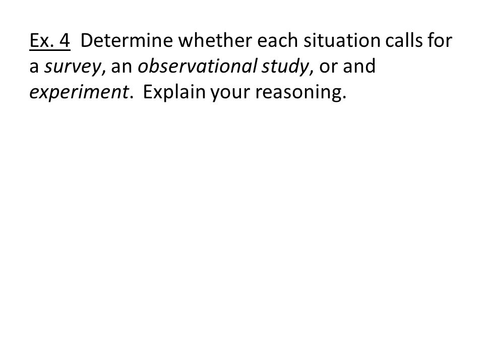 Ex. 4 Determine whether each situation calls for a survey, an observational study, or and experiment. Explain your reasoning.
