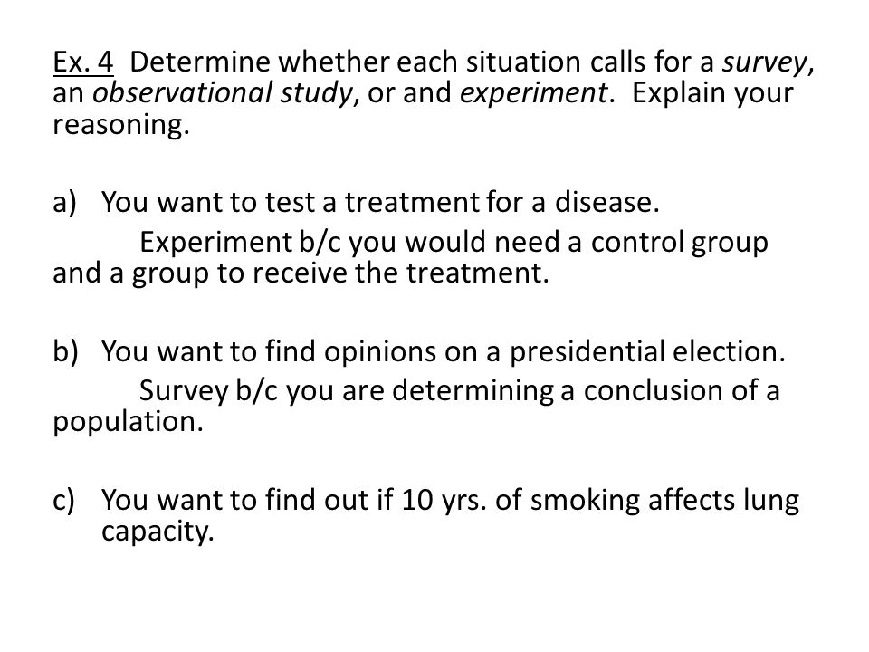 Ex. 4 Determine whether each situation calls for a survey, an observational study, or and experiment. Explain your reasoning. a)You want to test a tre
