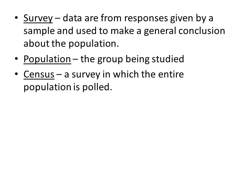Survey – data are from responses given by a sample and used to make a general conclusion about the population.