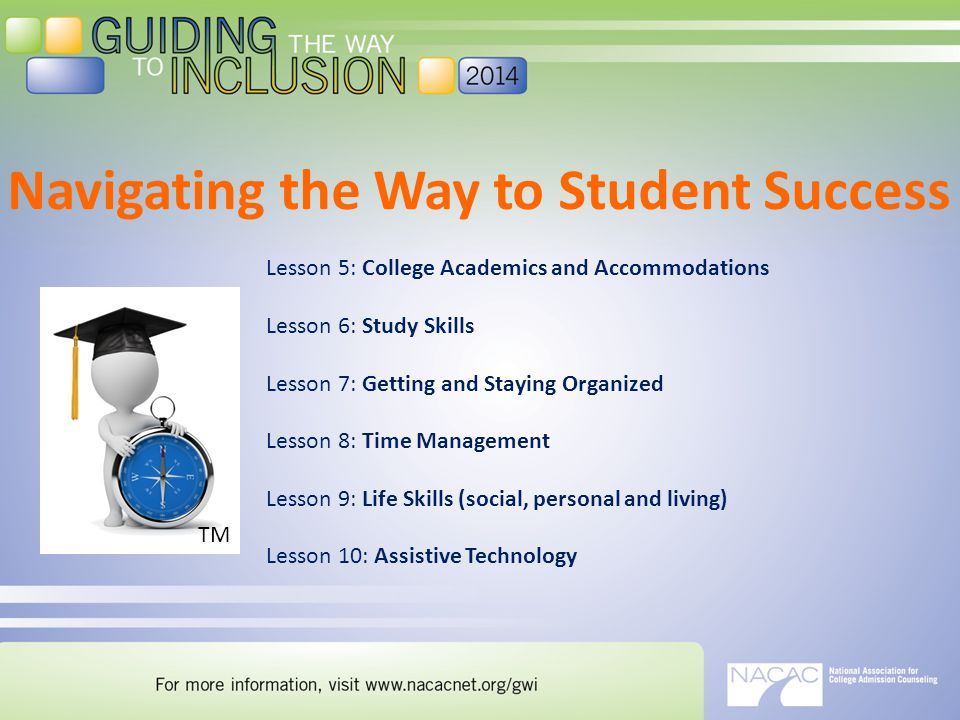 Navigating the Way to Student Success Lesson 5: College Academics and Accommodations Lesson 6: Study Skills Lesson 7: Getting and Staying Organized Lesson 8: Time Management Lesson 9: Life Skills (social, personal and living) Lesson 10: Assistive Technology TM