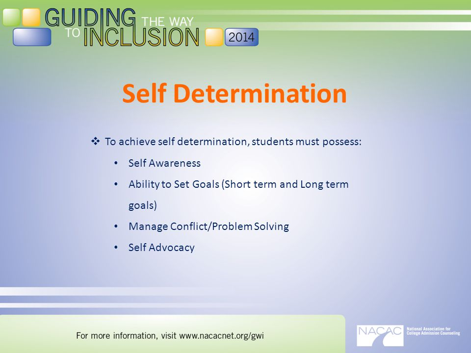 Self Determination  To achieve self determination, students must possess: Self Awareness Ability to Set Goals (Short term and Long term goals) Manage Conflict/Problem Solving Self Advocacy