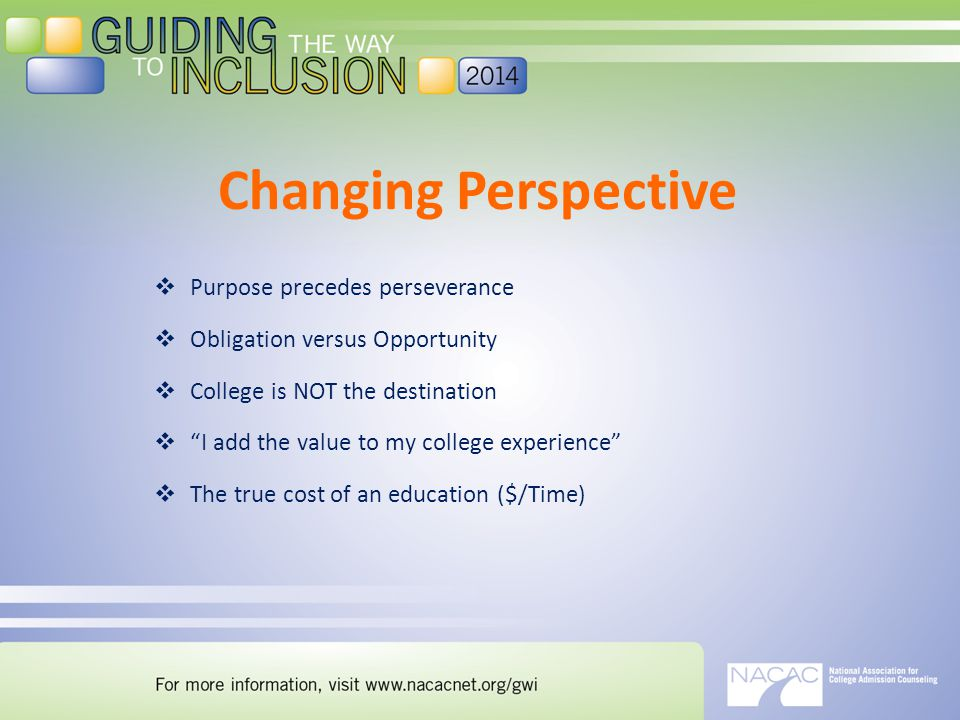 Changing Perspective  Purpose precedes perseverance  Obligation versus Opportunity  College is NOT the destination  I add the value to my college experience  The true cost of an education ($/Time)