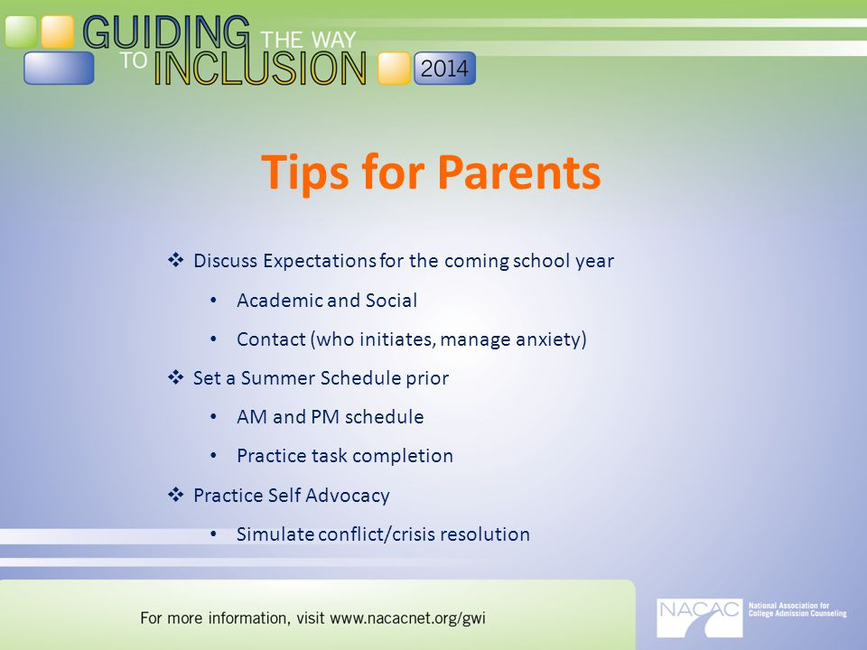 Tips for Parents  Discuss Expectations for the coming school year Academic and Social Contact (who initiates, manage anxiety)  Set a Summer Schedule prior AM and PM schedule Practice task completion  Practice Self Advocacy Simulate conflict/crisis resolution