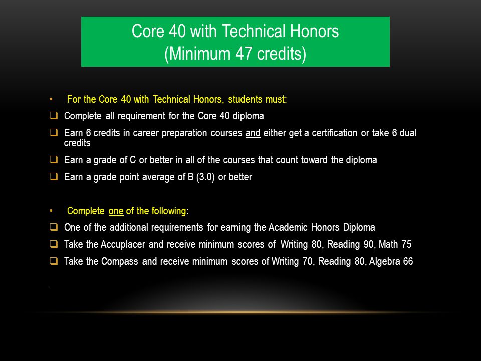 For the Core 40 with Technical Honors, students must:  Complete all requirement for the Core 40 diploma  Earn 6 credits in career preparation courses and either get a certification or take 6 dual credits  Earn a grade of C or better in all of the courses that count toward the diploma  Earn a grade point average of B (3.0) or better Complete one of the following:  One of the additional requirements for earning the Academic Honors Diploma  Take the Accuplacer and receive minimum scores of Writing 80, Reading 90, Math 75  Take the Compass and receive minimum scores of Writing 70, Reading 80, Algebra 66 Core 40 with Technical Honors (Minimum 47 credits)