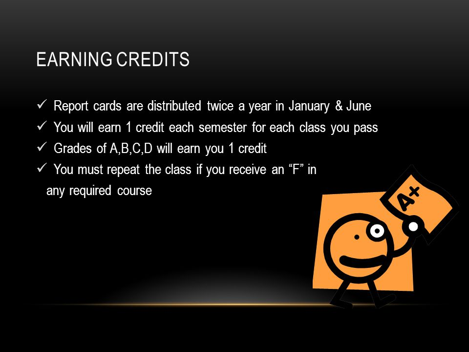 EARNING CREDITS Report cards are distributed twice a year in January & June You will earn 1 credit each semester for each class you pass Grades of A,B,C,D will earn you 1 credit You must repeat the class if you receive an F in any required course