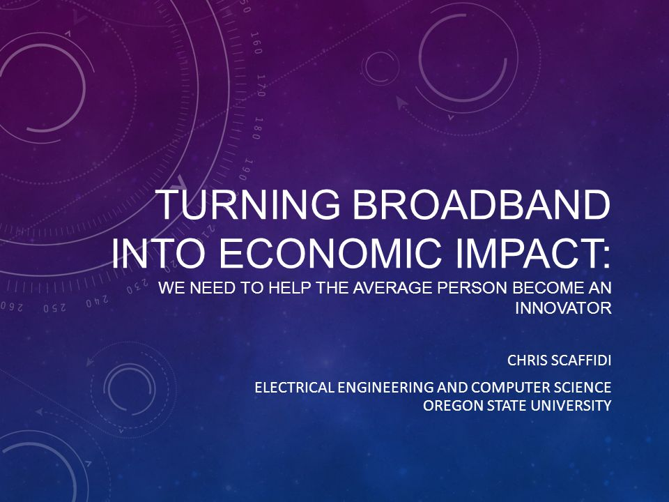 TURNING BROADBAND INTO ECONOMIC IMPACT: WE NEED TO HELP THE AVERAGE PERSON BECOME AN INNOVATOR CHRIS SCAFFIDI ELECTRICAL ENGINEERING AND COMPUTER SCIENCE OREGON STATE UNIVERSITY