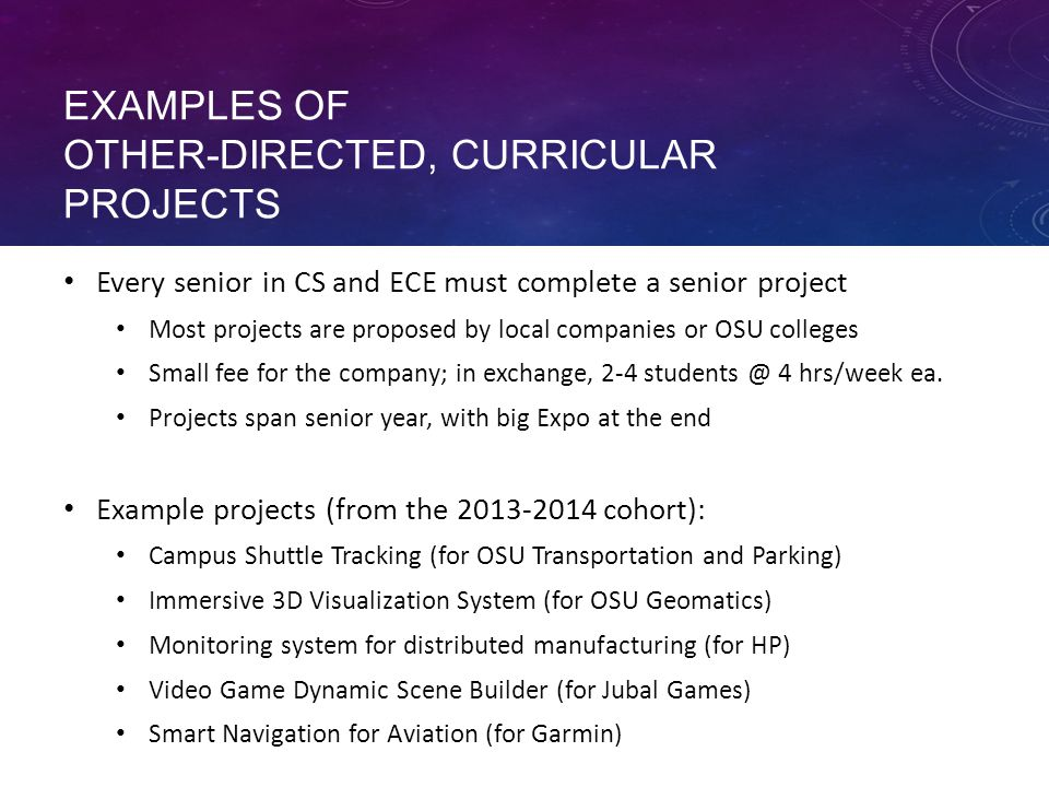 EXAMPLES OF OTHER-DIRECTED, CURRICULAR PROJECTS Every senior in CS and ECE must complete a senior project Most projects are proposed by local companies or OSU colleges Small fee for the company; in exchange, 2-4 students @ 4 hrs/week ea.