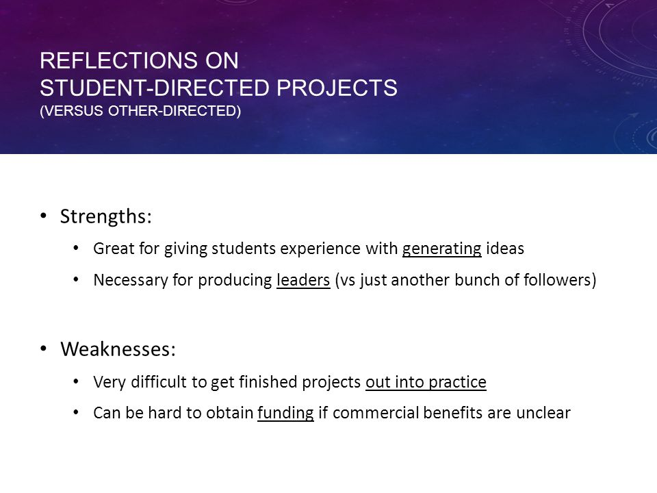 REFLECTIONS ON STUDENT-DIRECTED PROJECTS (VERSUS OTHER-DIRECTED) Strengths: Great for giving students experience with generating ideas Necessary for producing leaders (vs just another bunch of followers) Weaknesses: Very difficult to get finished projects out into practice Can be hard to obtain funding if commercial benefits are unclear