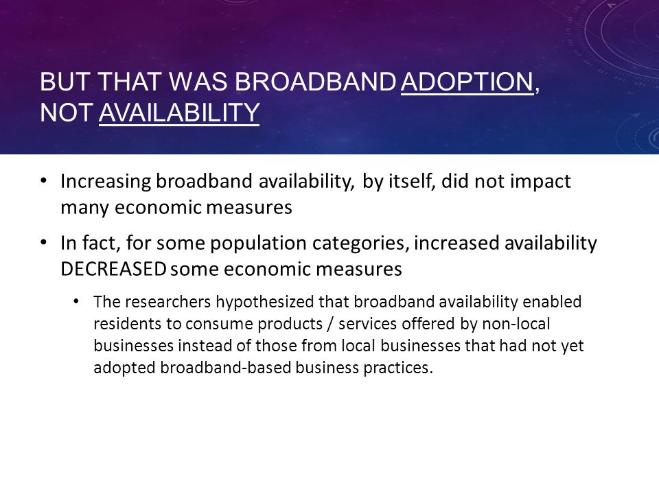 BUT THAT WAS BROADBAND ADOPTION, NOT AVAILABILITY Increasing broadband availability, by itself, did not impact many economic measures In fact, for some population categories, increased availability DECREASED some economic measures The researchers hypothesized that broadband availability enabled residents to consume products / services offered by non-local businesses instead of those from local businesses that had not yet adopted broadband-based business practices.