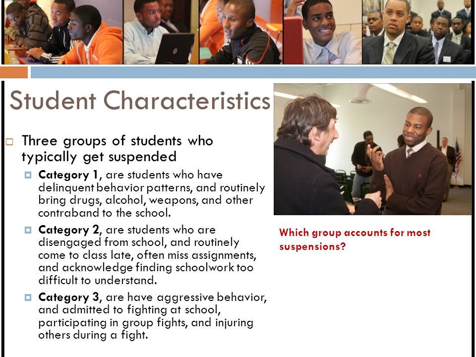 Student Characteristics  Three groups of students who typically get suspended  Category 1, are students who have delinquent behavior patterns, and routinely bring drugs, alcohol, weapons, and other contraband to the school.