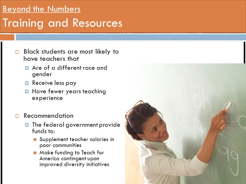 Beyond the Numbers Training and Resources  Black students are most likely to have teachers that  Are of a different race and gender  Receive less pay  Have fewer years teaching experience  Recommendation  The federal government provide funds to: Supplement teacher salaries in poor communities Make funding to Teach for America contingent upon improved diversity initiatives
