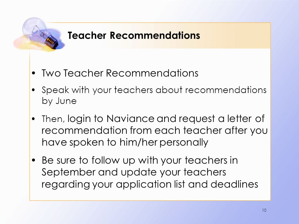 10 Teacher Recommendations Two Teacher Recommendations Speak with your teachers about recommendations by June Then, login to Naviance and request a letter of recommendation from each teacher after you have spoken to him/her personally Be sure to follow up with your teachers in September and update your teachers regarding your application list and deadlines