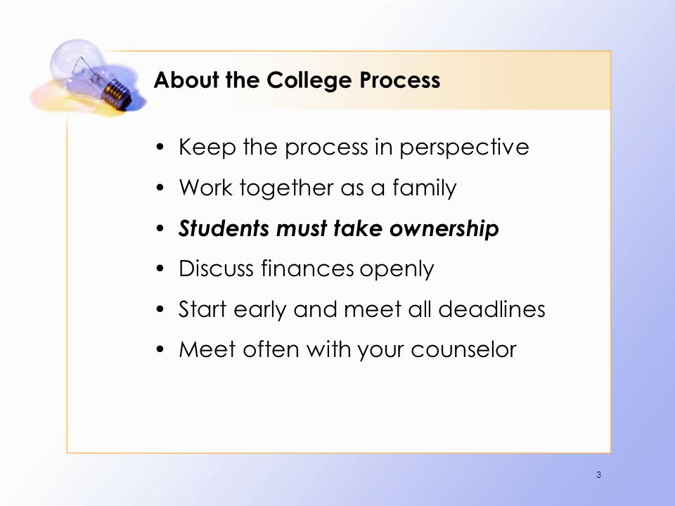 3 About the College Process Keep the process in perspective Work together as a family Students must take ownership Discuss finances openly Start early and meet all deadlines Meet often with your counselor
