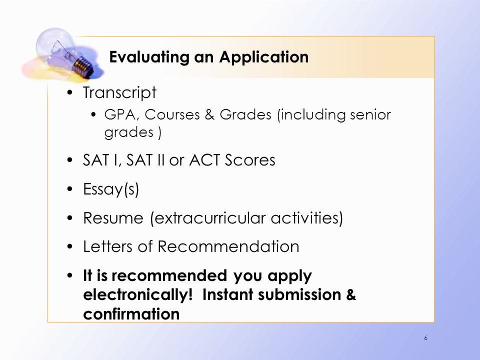 6 Evaluating an Application Transcript GPA, Courses & Grades (including senior grades ) SAT I, SAT II or ACT Scores Essay(s) Resume (extracurricular activities) Letters of Recommendation It is recommended you apply electronically.